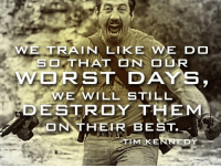 From Tim Kennedy.   RangerUp.com: WE TRAIN LIKE  WE DO  SO THAT ON OUR  WORST DAYS  WEAWILL STILL  DESTROY THEM  THEIR BEST.  STIM KENNEDY From Tim Kennedy.   RangerUp.com