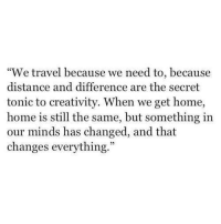 """Home, Travel, and Secret: """"We travel because we need to, because  distance and difference are the secret  tonic to creativity. When we get home  home is still the same, but something in  our minds has changed, and that  changes everything."""""""