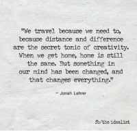 """Home, Travel, and Mind: We travel because we need to,  because distance and difference  are the secret tonic of creativity.  When we get home, home is still  the same. But something in  our mind has been changed, and  that changes everything.""""  - Jonah Lehrer  fb/the idealist"""