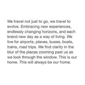 Evolve, Home, and Live: We travel not just to go, we travel to  evolve. Embracing new experiences,  endlessly changing horizons, and each  brand new day as a way of living. We  live for airports, planes, buses, boats,  trains, road trips. We find clarity in the  blur of the places zooming past us as  we look through the window. This is our  home. This will always be our home. https://iglovequotes.net/