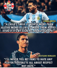 """Football, Memes, and Respect: WE TROLL  FOOTBALL  LIONEL MESS  """"A CHILD'S SMILE IS WORTH MORE THAN  ALL THE MONEYITRY TO MAKE THEM HAPPY.  EVEN IF ITSBY SIGNING?AN AUTOGRAPH a""""  CRISTANO RONALDO  """"IILL NEVER TELL MY FANS TO HATE ANY  PLAYER FOOTBLÉIS ALL ABOUT RESPECT  NOT HATE!"""" Legends 👌🏻⚽️"""