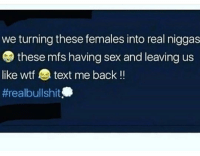 Lmao, Memes, and Sex: we turning these females into real niggas  these mfs having sex and leaving us  like wtf text me back!!  lmao 😂😂😂😂😂... tryna tell ya 😂