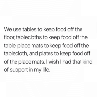 Food, Life, and Memes: We use tables to keep food off the  floor, tablecloths to keep food off the  table, place mats to keep food off the  tablecloth, and plates to keep food off  of the place mats. I wish I had that kind  of support in my life. Yes!