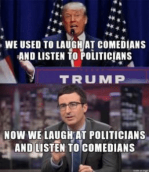 Dank, Memes, and Target: WE USED TO LAUGHAT COMEDIANS  AND LISTEN TO POiITICIANS  TRUMP  NOW WE LAUGH AT POLITICIANS  AND LISTEN TO COMEDIANS Sad but true by rodke FOLLOW 4 MORE MEMES.