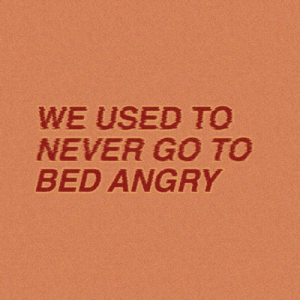 Angry, Never, and Used: WE USED TO  NEVER GO TO  BED ANGRY