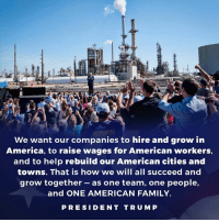 We want our companies to hire and grow in AMERICA, to raise wages for AMERICAN workers, and to help rebuild our AMERICAN cities and towns.: We want our companies to hire and grow in  America, to raise wages for American workers,  and to help rebuild our American cities and  towns. That is how we will all succeed and  grow together -as one team, one people,  and ONE AMERICAN FAMILY.  PRESIDEN T TRU M P We want our companies to hire and grow in AMERICA, to raise wages for AMERICAN workers, and to help rebuild our AMERICAN cities and towns.