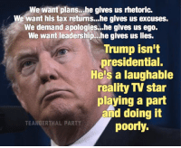 Exactly.  Thanks to Teanderthal Party.: We want plans...he gives us rhetoric.  We want his tax retums...he gives us excuses.  We demand apologies...he gives us ego.  We want leadership...he gives us lies.  Trump isn't  presidential.  He's a laughable  reality TV star  playing a part  and doing it  TEANDERTHAL PARTY  poorly. Exactly.  Thanks to Teanderthal Party.
