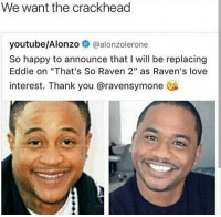 "💀💀😂😂😂😂: We want the crackhead  youtube/Alonzo  @alonzolerone  So happy to announce that l will be replacing  Eddie on ""That's So Raven 2"" as Raven's love  interest. Thank you aravensymone 💀💀😂😂😂😂"