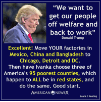 "Ball's in your court, Donny [LK] Follow us American News X: ""We want to  get our people  off welfare and  back to work""  Donald Trump  Excellent! Move YOUR factories in  Mexico, China and Bangladesh to  Chicago, Detroit and DC.  Then have Ivanka choose three of  America's 95 poorest counties, which  happen to ALL be in red states, and  do the same. Good start.  AMERICAN NEWSX  Laura C Keeling Ball's in your court, Donny [LK] Follow us American News X"