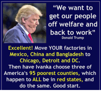 "red state: ""We want to  get our people  off welfare and  back to work""  Donald Trump  Excellent! Move YOUR factories in  Mexico, China and Bangladesh to  Chicago, Detroit and DC.  Then have Ivanka choose three of  America's 95 poorest counties, which  happen to ALL be in red states, and  do the same. Good start."