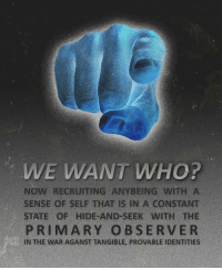 "Reddit, Propaganda, and Com: WE WANT WHO?  NOW RECRUITING ANYBEING WITH A  SENSE OF SELF THAT IS IN A CONSTANT  STATE OF HIDE-AND-SEEK WITH THE  PRIMARY OBSERVER  IN THE WAR AGANST TANGIBLE, PROVABLE IDENTITIES <p>[<a href=""https://www.reddit.com/r/surrealmemes/comments/7ehnpv/propaganda/"">Src</a>]</p>"