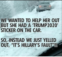 """Help, Her, and Car: WE WANTED TO HELP HER OUT  BUT SHE HAD A TRUMP2020  STICKER ON THE CAR  SO, INSTEAD WE JUST YELLED  OUT, """"IT'S HILLARY'S FAULT""""!!! Thoughts?"""