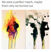 Beyonce, Dating, and Facts: We were a perfect match, maybe  that's why we burned out. Daaaammm🔥😔 Been there once. FOLLOW our Team Page 👉 @quotekillahs 👈 👣👣Follow the Squad @terryderon @ogboombostic @_prettypriceless_ @just2vicious @mzlightskinn_ reallove truelove lovehurts breakups relationships dating lovelife nolie wordstoliveby truestory trust respect realtalk trueshit facts kimkardashian rihanna beyonce nickiminaj truthbetold loyalty follownow mustfollow realshit followteam follow_me followgram followtofollow