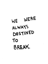 Destined: WE WERE  ALWAYS  DESTINED  To  8REAK.