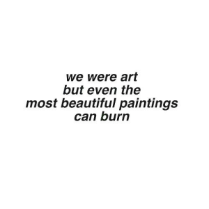 Beautiful, Paintings, and Art: we were art  but even the  most beautiful paintings  can burn