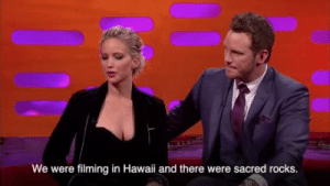 "batglare: somethingaboutsterek:  complementary-halves:  standbyyourmantis:  cookienun:  mockingbirdie:  geosynthetic: Just a casual reminder that Jennifer Lawrence is a horrible person who mocks and disrespects the culture of the disenfranchised JFC how could you not even be aware of how asinine you're being?  ok but chris pratt pressing his fists he was ready  Didn't Chris Pratt used to live in Hawaii before he got famous?  He did! He was also homeless during that time of his life.  that's….that's fucking disgusting  She also tries way too hard to seem funny and ""not like other girls because I talk about food ans butt scratching"" like she really thinks this is a cute story : We were filming in Hawaii and there were sacred rocks. batglare: somethingaboutsterek:  complementary-halves:  standbyyourmantis:  cookienun:  mockingbirdie:  geosynthetic: Just a casual reminder that Jennifer Lawrence is a horrible person who mocks and disrespects the culture of the disenfranchised JFC how could you not even be aware of how asinine you're being?  ok but chris pratt pressing his fists he was ready  Didn't Chris Pratt used to live in Hawaii before he got famous?  He did! He was also homeless during that time of his life.  that's….that's fucking disgusting  She also tries way too hard to seem funny and ""not like other girls because I talk about food ans butt scratching"" like she really thinks this is a cute story"