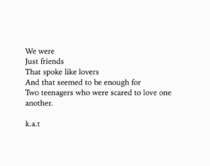 One Another: We were  Just friends  That spoke like lovers  And that seemed to be enough for  Two teenagers who were scared to love one  another.  k.a.t