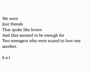 teenagers: We were  Just friends  That spoke like lovers  And that seemed to be enough for  Two teenagers who were scared to love one  another.  k.a.t