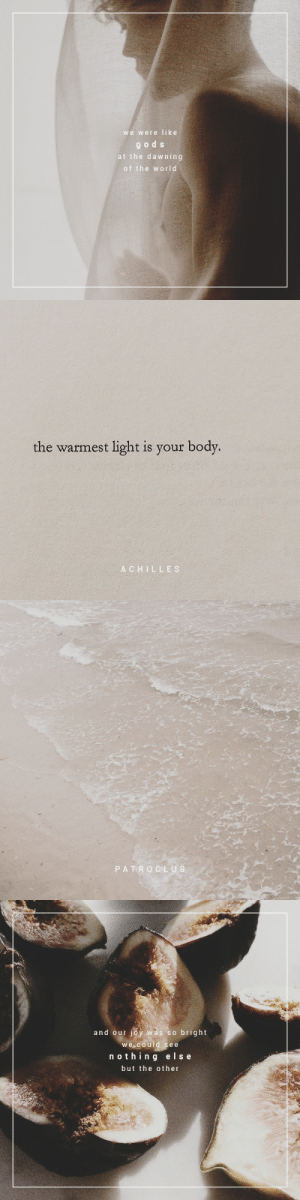Target, Tumblr, and Blog: we were like  gods  at the dawning  of the world   the warmest light is your body.  ACHILLES   PATRO CLUS   and our joy was so bright  we could see  nothin g else  but the other gansaey:This, and this and this.