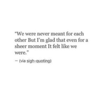"Never, Via, and Moment: ""We were never meant for each  other But I'm glad that even for a  sheer moment It felt like we  were.  -(via sigh-quoting)"