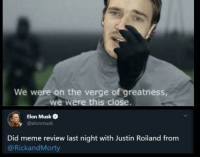 Meme, On the Verge, and Alright: We were on the verge of greatness,  we were this close.  Elon Muske  @elonmusk  Did meme review last night with Justin Roiland from  @RickandMorty
