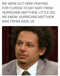 Instagram, Lmao, and Memes: WE WERE OUT HERE PRAYING  FOR FLORIDA TO SAY SAFE FROM  HURRICANE MATTHEW LITTLE DID  WE KNOW. HURRICANE MATTHEW  WAS TRYNA SAVE US Lmao oh mannn 😭 https://www.instagram.com/p/BMkoO5QDRLz/