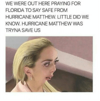 Memes, Omg, and Florida: WE WERE OUT HERE PRAYING FOR  FLORIDA TO SAY SAFE FROM  HURRICANE MATTHEW LITTLE DID WE  KNOW. HURRICANE MATTHEW WAS  TRYNA SAVE US omg