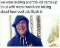 bush: we were skating and this kid came up  to us with some weed and talking  about how cool Jeb Bush is