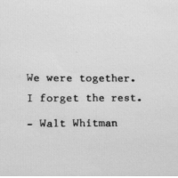 Walt Whitman, Rest, and Together: We were together.  I forget the rest.  Walt Whitman
