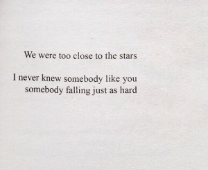 Stars, Never, and You: We were too close to the stars  I never knew somebody like you  somebody falling just  as hard