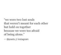 "Being Alone, Instagram, and Lost: ""we were two lost souls  that weren't meant for each other  but held on together  because we were too afraid  of being alone.""  ー@poets //instagram"