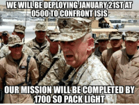 Memes, 🤖, and Light: WE WILL AT  0500 TOCONFRONTISIS  OUR MISSION WILL BE COMPLETED BY  1100 SO PACK LIGHT Let's get er done!