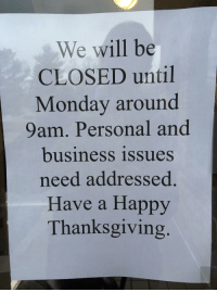 Thanksgiving, Business, and Happy: We will be  CLOSED until  Monday around  9am. Personal and  business issues  need addressed  Have a Happy  Thanksgiving