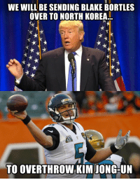 Trump's latest foreign policy announcement https://t.co/Eonm07q59Z: WE WILL BE SENDING BLAKE BORTLES  OVER TO NORTH KOREA..  TO OVERTHROW KIM IONG-UN Trump's latest foreign policy announcement https://t.co/Eonm07q59Z