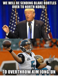 Trump's announcement at halftime https://t.co/P1wOwZWiQb: WE WILL BE SENDING BLAKE BORTLES  OVER TO NORTH KOREA  TO OVERTHROW KIM JONG-UN Trump's announcement at halftime https://t.co/P1wOwZWiQb