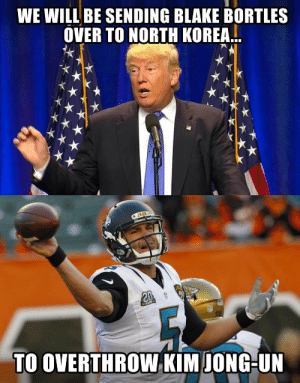 NFL Memes - Funniest NFL Memes on the Internet [2018]: WE WILL BE SENDING BLAKE BORTLES  OVER TO NORTH KOREA..  TO OVERTHROW KIM IONG-UN NFL Memes - Funniest NFL Memes on the Internet [2018]
