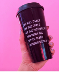 Mediocre, Dance, and Will: WE WILL DANCE  ON THE GRAVE  OF THE PATRIARCHY  AND DRINK THE  BITTER TEARS  OF MEDIOCRE MEN
