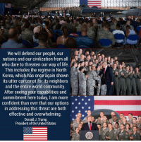 We will defend our people, our nations and our civilization from all who dare to threaten our way of life. This includes the regime in North Korea, which has once again shown its utter contempt for its neighbors and the entire world community.   After seeing your capabilities and commitment here today, I am more confident than ever that our options in addressing this threat are both effective and overwhelming.  President Donald J. Trump: We will defend our people, our  nations and our civilization from all  -,g:a  who dare to threaten our way of life.  This includes the regime in North  Korea, which has once again shown  its utter contempt for its neighbors  and the entire world community  After seeing your capabilities and  commitment here today, I am more  confident than ever that our options  in addressing this threat are both *  effective and overwhelming.  Donald J. Trump  President of the United States We will defend our people, our nations and our civilization from all who dare to threaten our way of life. This includes the regime in North Korea, which has once again shown its utter contempt for its neighbors and the entire world community.   After seeing your capabilities and commitment here today, I am more confident than ever that our options in addressing this threat are both effective and overwhelming.  President Donald J. Trump