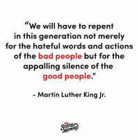 "Bad, Dank, and Martin: We will have to repent  in this generation not merely  for the hateful words and actions  of the bad people but for the  appalling silence of the  good people.""  Martin Luther King Jr.  toning Silence is complicity."