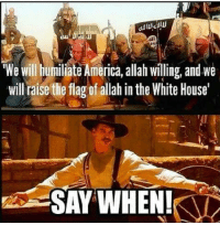 America, Memes, and White House: We Will humiliate America, allah willing, and we  will raise the flag of allah in the White House'  SAY WHEN! Good luck.