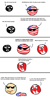 I Uh: We will invade the US!  HA! Whatever, bitch. Go play in your sandbox.  The fuck? THE FUCK DID YOU JUST SAY!? I'LL  FUCKING KILL YOU YOU DICKLESS LITTLE SHIT!  We will invade Canada  CANADA IS A SWEETHEART! WHAT  THE FUCK IS WRONG WITH YOU!?  Whoa, America, it's okay  Really America, it's okay....  Are.. are you crying?  Op  sniffs* They don't deserve to say that about you.  You're my brother, Canada. I love you. Fuck him.  I... uh.. I love you too, America...  Now put your shirt back on.