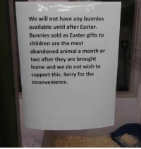 9gag, Bunnies, and Children: We will not have any bunnies  available until after Easter.  Bunnies sold as Easter gifts to  children are the most  abandoned animal a month or  two after they are brought  home and we do not wish to  support this. Sorry for the  inconvenience. Pet shops across Australia have announced they will suspend the sale of rabbits over Easter to prevent impulse and irresponsible buying. 9gag.com/tag/easter?ref=fbpic