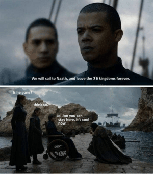 Best Game of Thrones Memes That Are Hilarious (48 Pics)-17: We will sail to Naath, and leave the 16 kingdoms forever.  Is he gone?  I think so.  Lol Jon you can  stay here, it's cool  now. Best Game of Thrones Memes That Are Hilarious (48 Pics)-17