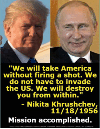 "America, Nikita, and Will: ""We will take America  without firing a shot. We  do not have to invade  the US. We will destroy  you from within.""  - Nikita Khrushchev  11/18/1956  Mission accomplished."