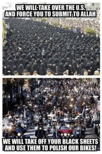 Bad, Black, and Good: WE WILL TAKE OVER THE U.S  AND FORCE YOU TO SUBMITTO ALLAH  WE WILL TAKE OFF YOUR BLACK SHEETS  AND USE THEM TO POLISH OUR BIKES!