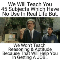Life, Memes, and Help: We Will Teach You  45 Subjects Which Have  No Use In Real Life But  www.rvci in  We Won't Teach  Reasoning & Aptitude  Because That Will Help You  In Getting A JOB