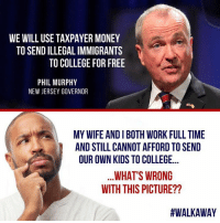 This is wrong!: WE WILL USE TAXPAYER MONEY  TO SEND ILLEGAL IMMIGRANTS  TO COLLEGE FOR FREE  PHIL MURPHY  NEW JERSEY GOVERNOR  MY WIFE AND I BOTH WORK FULL TIME  AND STILL CANNOT AFFORD TO SEND  OUR OWN KIDS TO COLLEGE...  WHAT'S WRONG  WITH THIS PICTURE??  This is wrong!