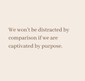 distracted: We won't be distracted by  comparison if we are  captivated by purpose.