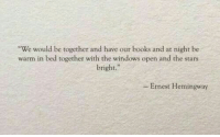 "hemingway: -We would be ogether and have our books and at night be  warm in bed together with the windows open and the stars  bright.""  - Ernest Hemingway"