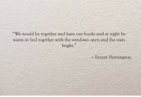 "hemingway: We would be together and have our books and at night be  warm in bed together with the windows open and the stars  bright.""  - Ernest Hemingway"